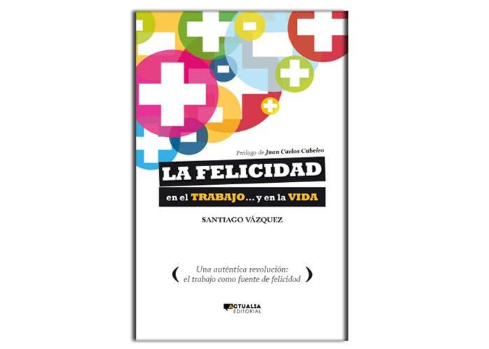 La Felicidad en el Trabajo... y en la Vida por Santiago Vázquez